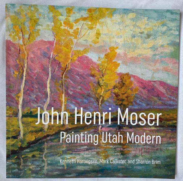 John Henri Moser: Painting Utah Modern by Kenneth Hartvigsen, Mark Callister, and Sharron Brim